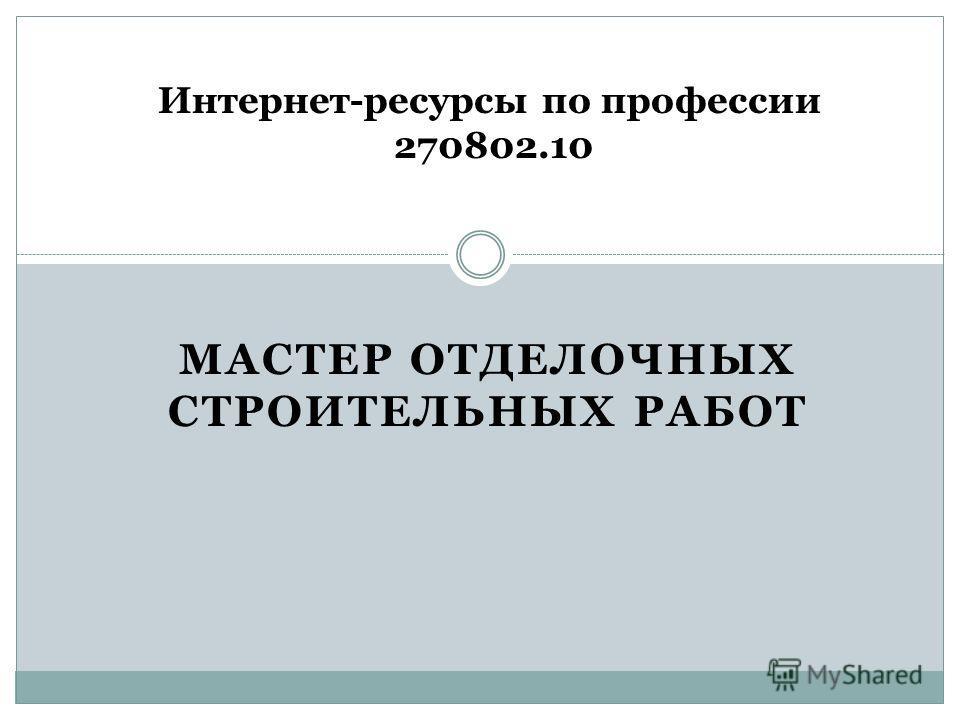 МАСТЕР ОТДЕЛОЧНЫХ СТРОИТЕЛЬНЫХ РАБОТ Интернет-ресурсы по профессии 270802.10