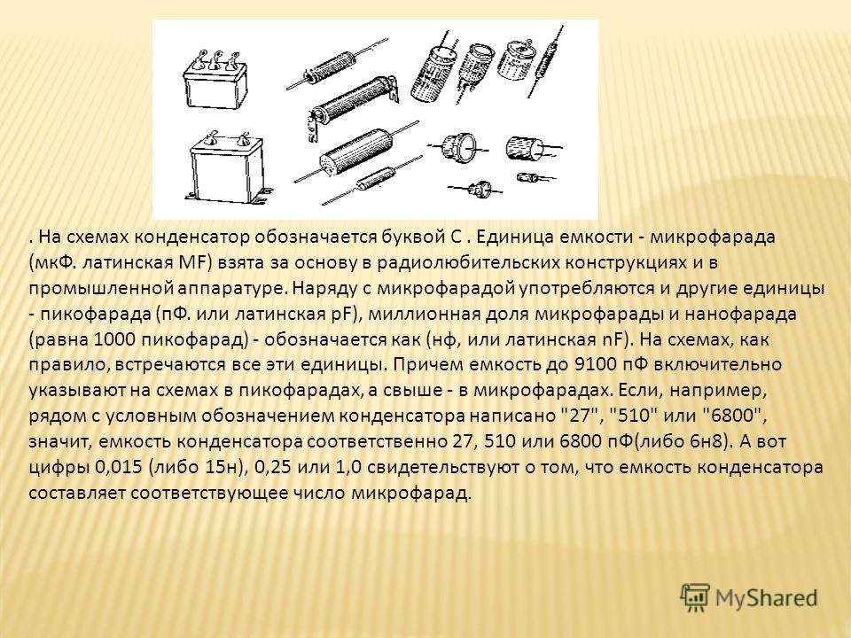 . На схемах конденсатор обозначается буквой С. Единица емкости - микрофарада (мкФ. латинская MF) взята за основу в радиолюбительских конструкциях и в промышленной аппаратуре. Наряду с микрофарадой употребляются и другие единицы - пикофарада (пФ. или