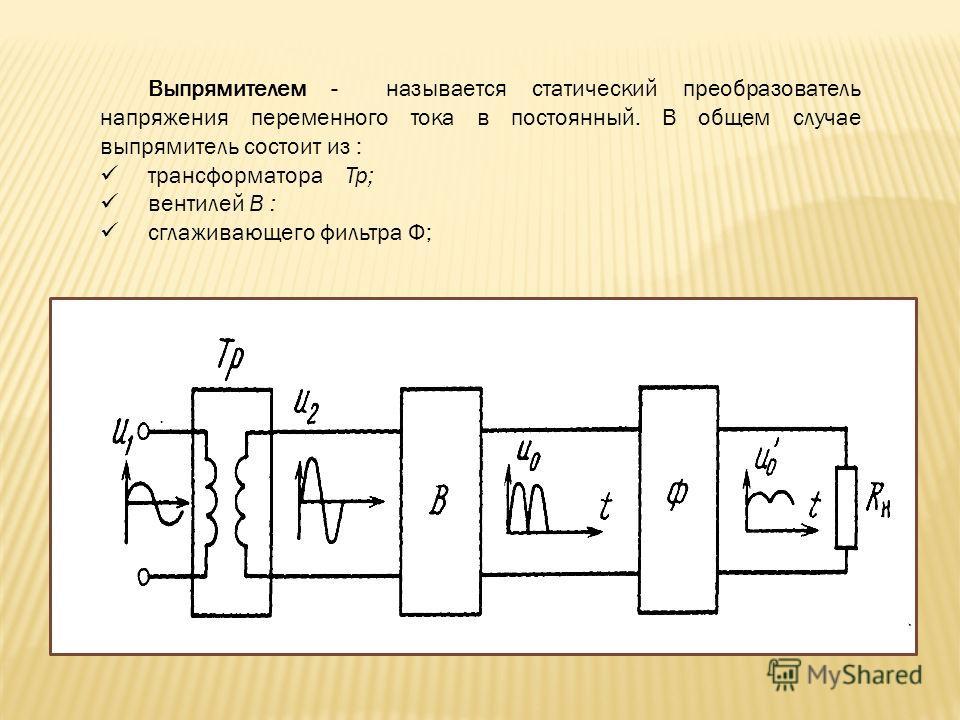 Выпрямителем - называется статический преобразователь напряжения переменного тока в постоянный. В общем случае выпрямитель состоит из : трансформатора Тр; вентилей В : сглаживающего фильтра Ф;