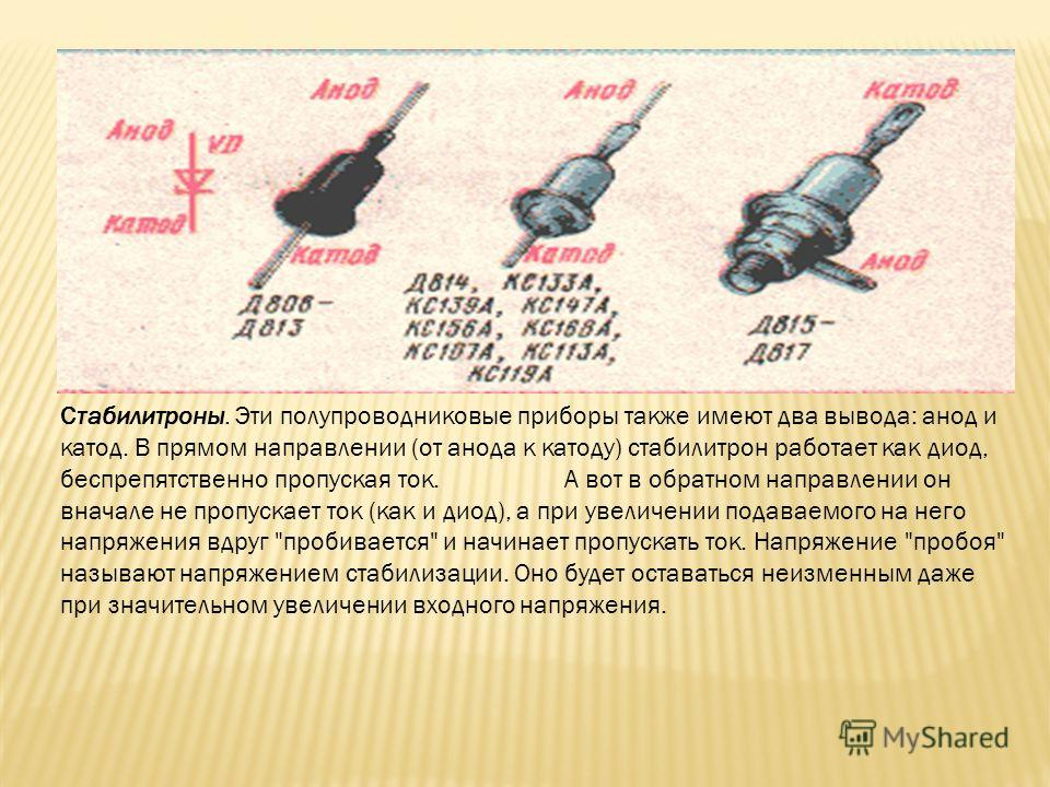 Стабилитроны. Эти полупроводниковые приборы также имеют два вывода: анод и катод. В прямом направлении (от анода к катоду) стабилитрон работает как диод, беспрепятственно пропуская ток. А вот в обратном направлении он вначале не пропускает ток (как и