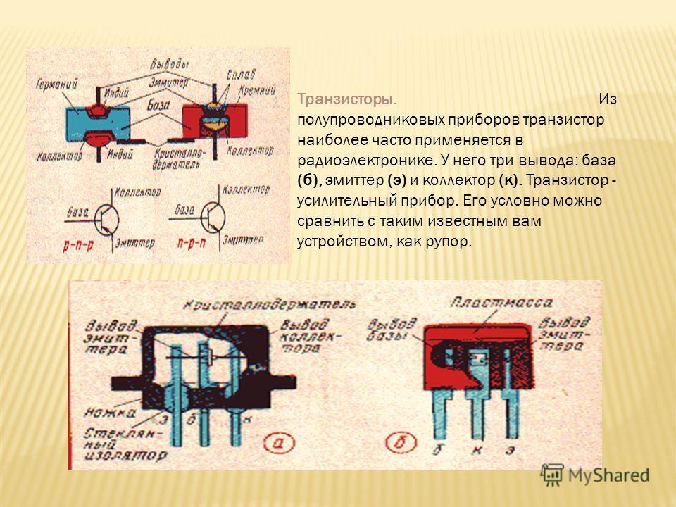 Транзисторы. Из полупроводниковых приборов транзистор наиболее часто применяется в радиоэлектронике. У него три вывода: база (б), эмиттер (э) и коллектор (к). Транзистор - усилительный прибор. Его условно можно сравнить с таким известным вам устройст