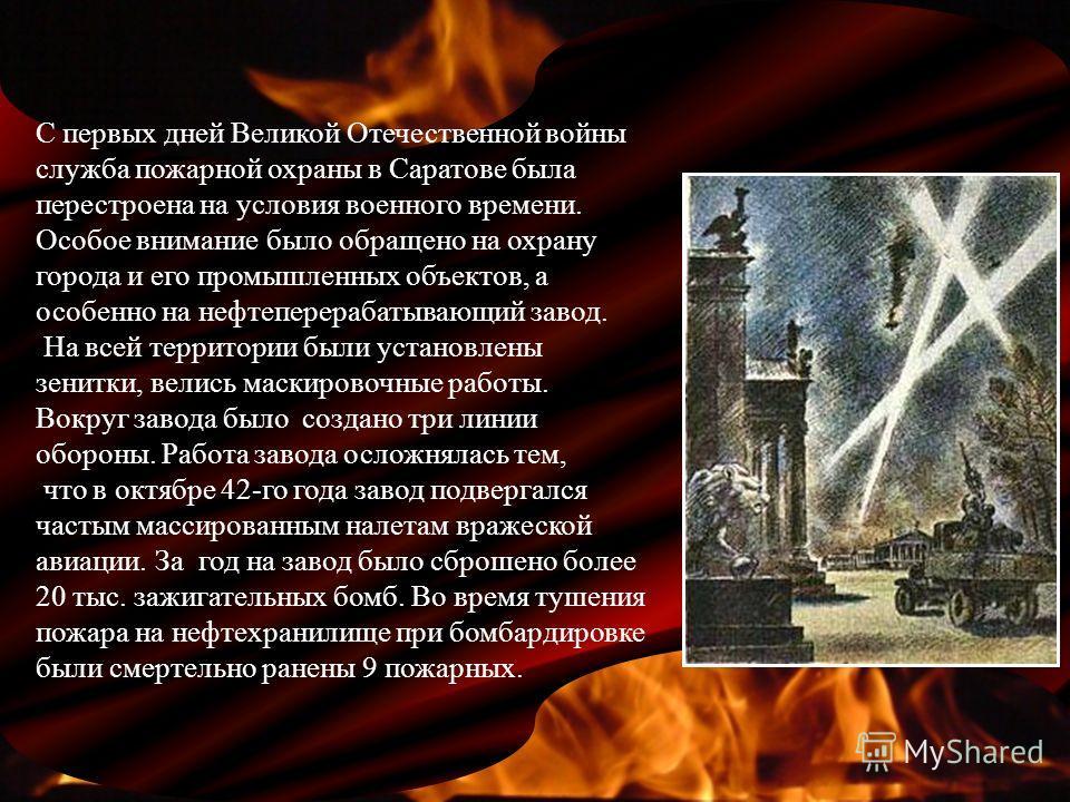 С первых дней Великой Отечественной войны служба пожарной охраны в Саратове была перестроена на условия военного времени. Особое внимание было обращено на охрану города и его промышленных объектов, а особенно на нефтеперерабатывающий завод. На всей т