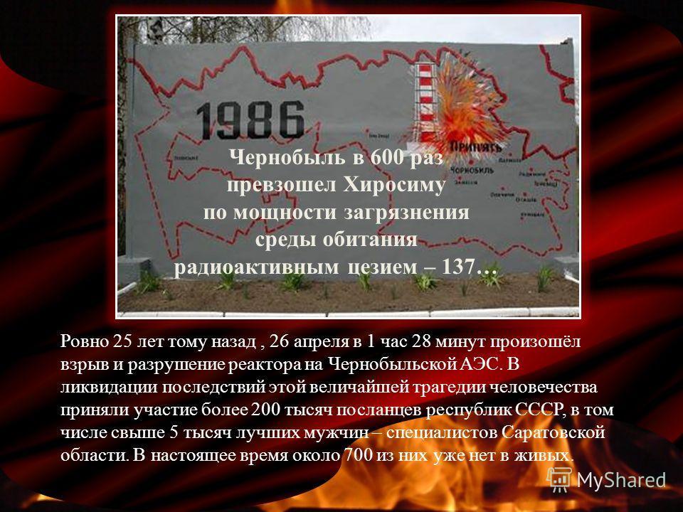 Ровно 25 лет тому назад, 26 апреля в 1 час 28 минут произошёл взрыв и разрушение реактора на Чернобыльской АЭС. В ликвидации последствий этой величайшей трагедии человечества приняли участие более 200 тысяч посланцев республик СССР, в том числе свыше