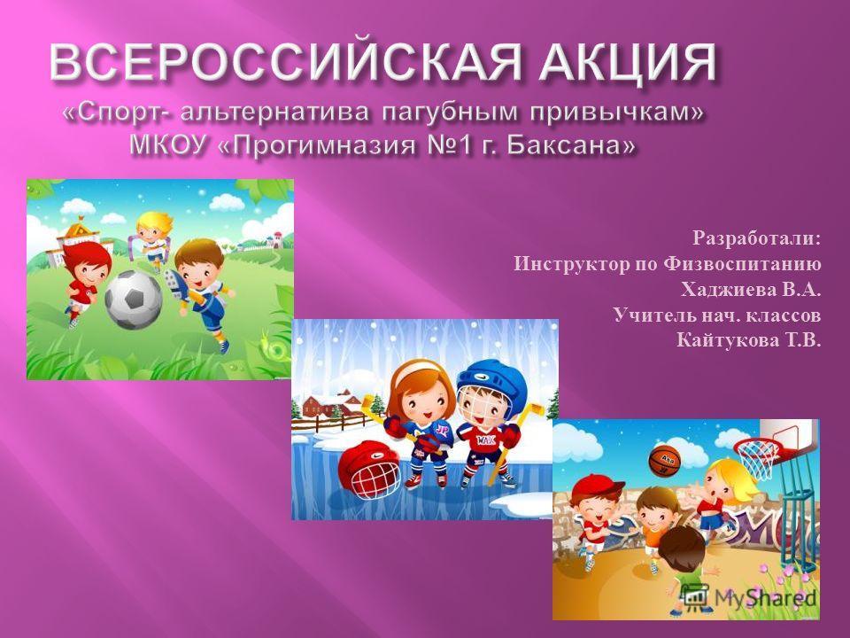 Разработали: Инструктор по Физвоспитанию Хаджиева В.А. Учитель нач. классов Кайтукова Т.В.