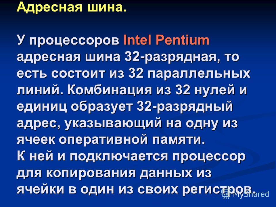 Адресная шина. У процессоров Intel Pentium адресная шина 32-разрядная, то есть состоит из 32 параллельных линий. Комбинация из 32 нулей и единиц образует 32-разрядный адрес, указывающий на одну из ячеек оперативной памяти. К ней и подключается процес
