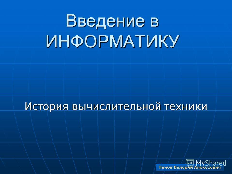 Введение в ИНФОРМАТИКУ История вычислительной техники Панов Валерий Алексеевич
