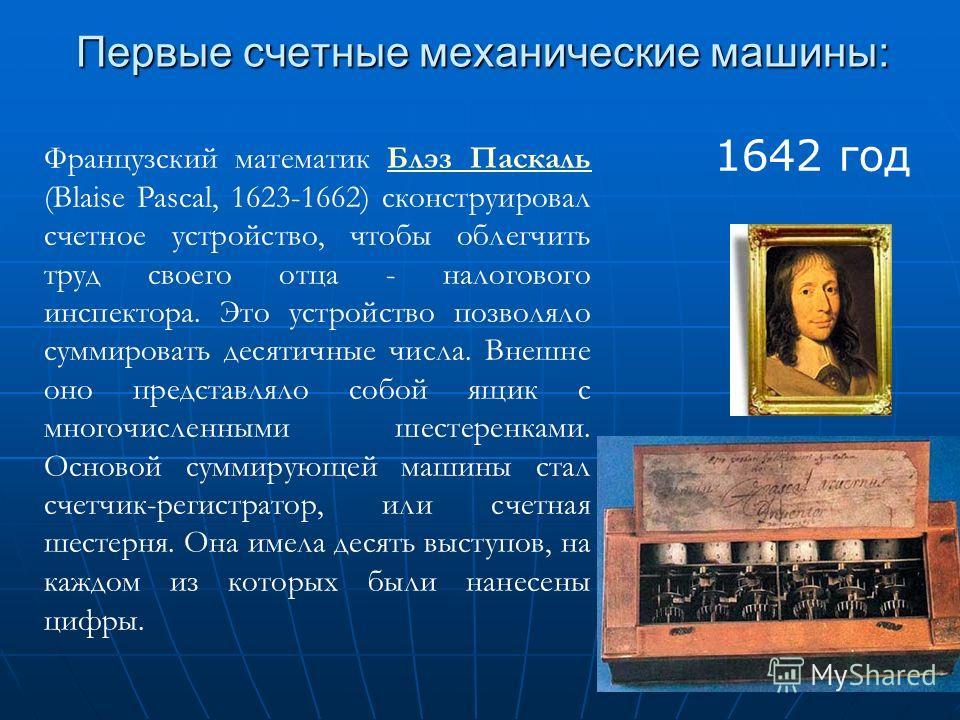 Первые счетные механические машины: Французский математик Блэз Паскаль (Blaise Pascal, 1623-1662) сконструировал счетное устройство, чтобы облегчить труд своего отца - налогового инспектора. Это устройство позволяло суммировать десятичные числа. Внеш