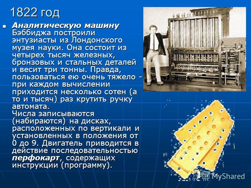1822 год Аналитическую машину Бэббиджа построили энтузиасты из Лондонского музея науки. Она состоит из четырех тысяч железных, бронзовых и стальных деталей и весит три тонны. Правда, пользоваться ею очень тяжело - при каждом вычислении приходится нес