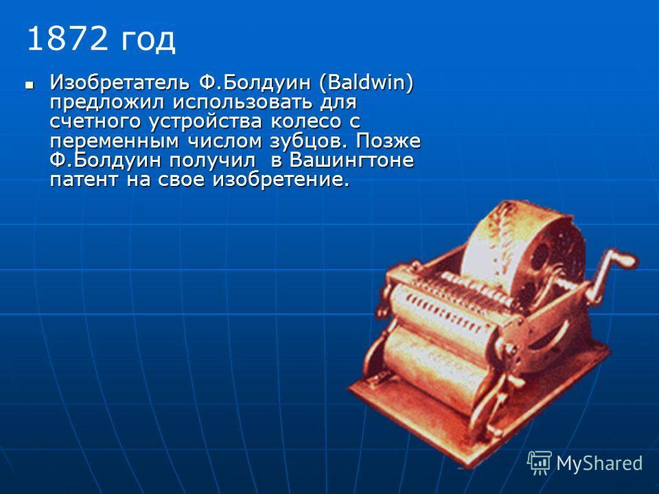 1872 год Изобретатель Ф.Болдуин (Baldwin) предложил использовать для счетного устройства колесо с переменным числом зубцов. Позже Ф.Болдуин получил в Вашингтоне патент на свое изобретение.