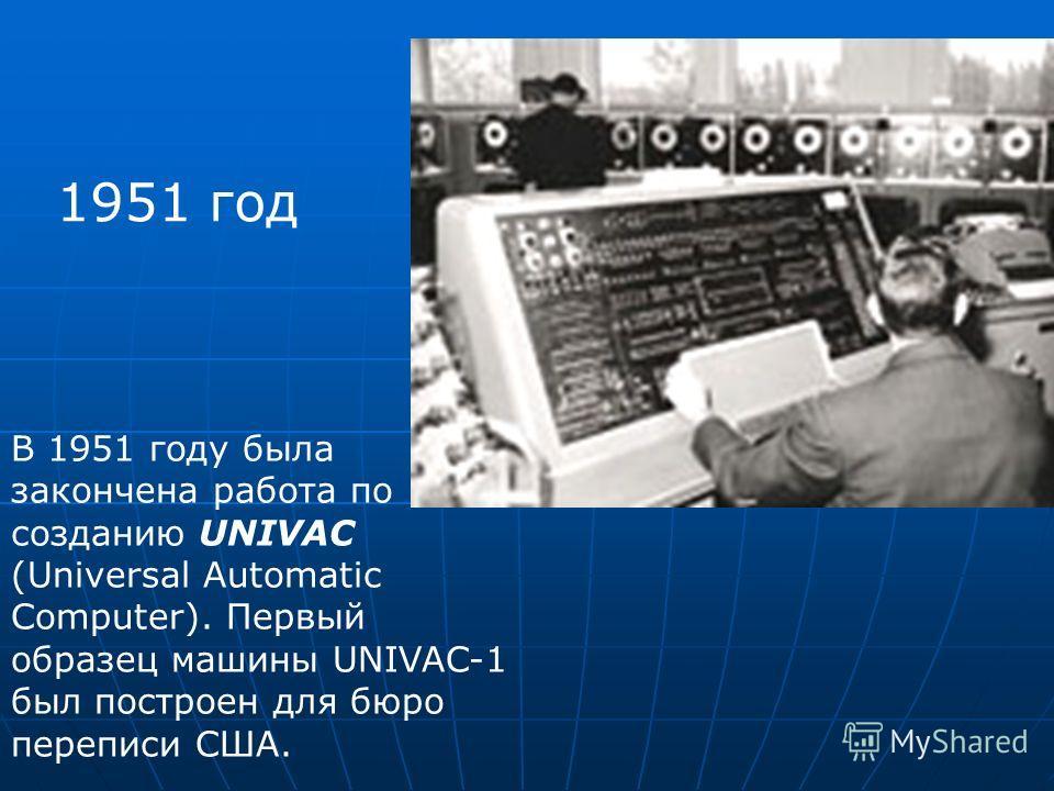 1951 год В 1951 году была закончена работа по созданию UNIVAC (Universal Automatic Computer). Первый образец машины UNIVAC-1 был построен для бюро переписи США.