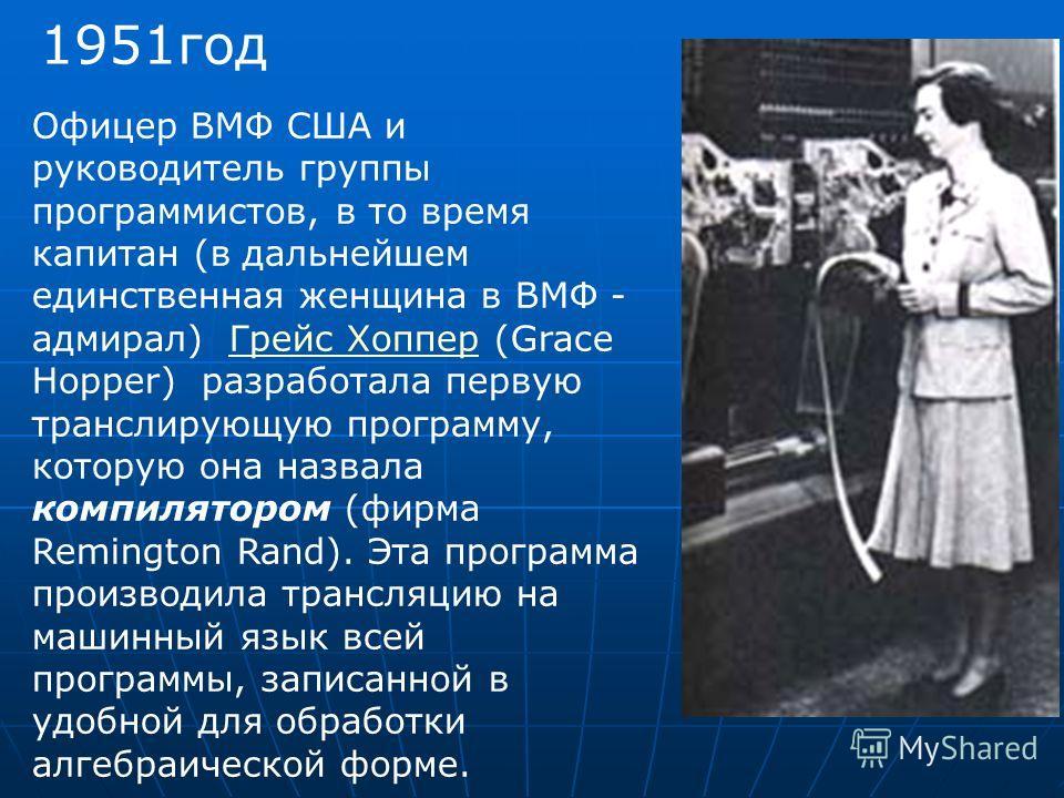 1951год Офицер ВМФ США и руководитель группы программистов, в то время капитан (в дальнейшем единственная женщина в ВМФ - адмирал) Грейс Хоппер (Grace Hopper) разработала первую транслирующую программу, которую она назвала компилятором (фирма Remingt