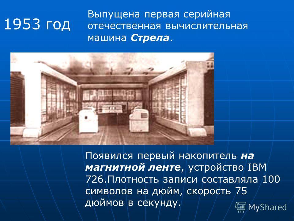 1953 год Выпущена первая серийная отечественная вычислительная машина Стрела. Появился первый накопитель на магнитной ленте, устройство IBM 726.Плотность записи составляла 100 символов на дюйм, скорость 75 дюймов в секунду.