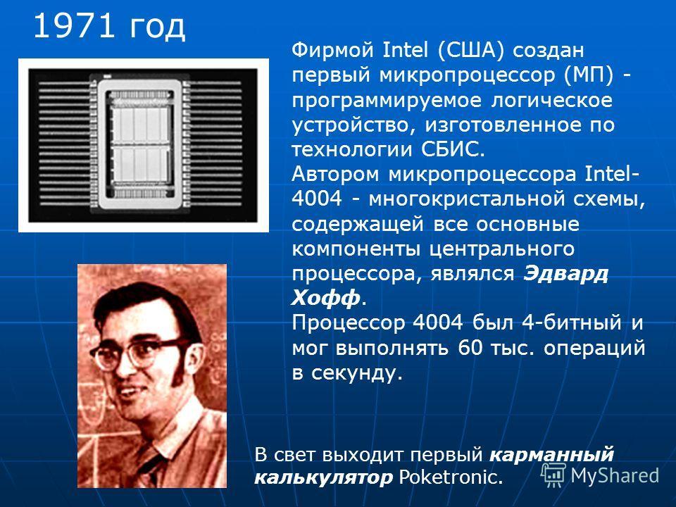 1971 год Фирмой Intel (США) создан первый микропроцессор (МП) - программируемое логическое устройство, изготовленное по технологии СБИС. Автором микропроцессора Intel- 4004 - многокристальной схемы, содержащей все основные компоненты центрального про
