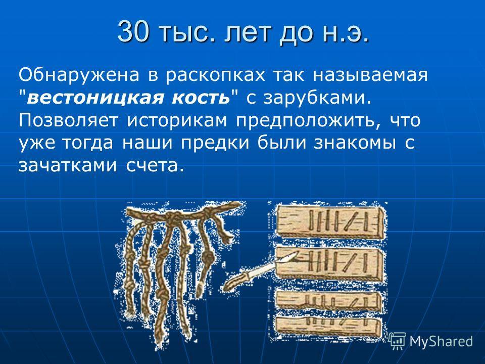 30 тыс. лет до н.э. Обнаружена в раскопках так называемая вестоницкая кость с зарубками. Позволяет историкам предположить, что уже тогда наши предки были знакомы с зачатками счета.