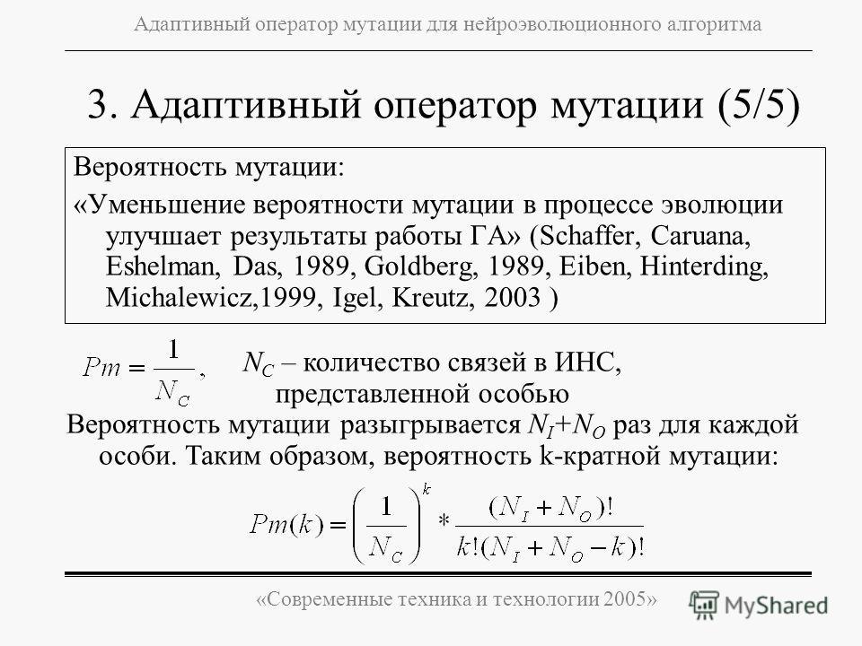 «Современные техника и технологии 2005» Адаптивный оператор мутации для нейроэволюционного алгоритма 3. Адаптивный оператор мутации (5/5) Вероятность мутации: «Уменьшение вероятности мутации в процессе эволюции улучшает результаты работы ГА» (Schаffe