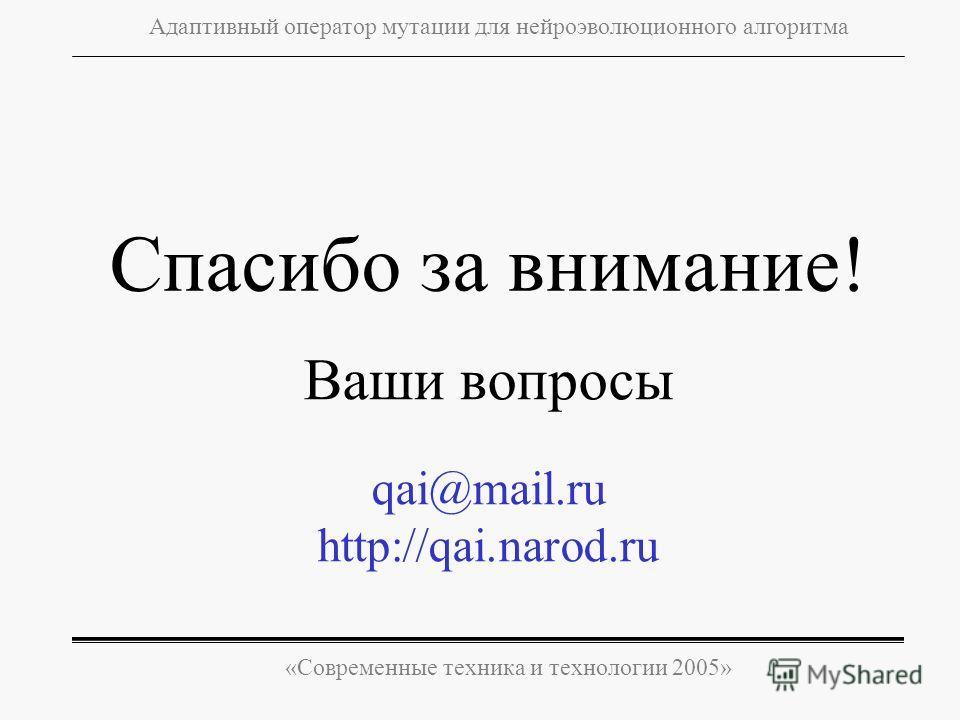 «Современные техника и технологии 2005» Адаптивный оператор мутации для нейроэволюционного алгоритма Ваши вопросы qai@mail.ru http://qai.narod.ru Спасибо за внимание!
