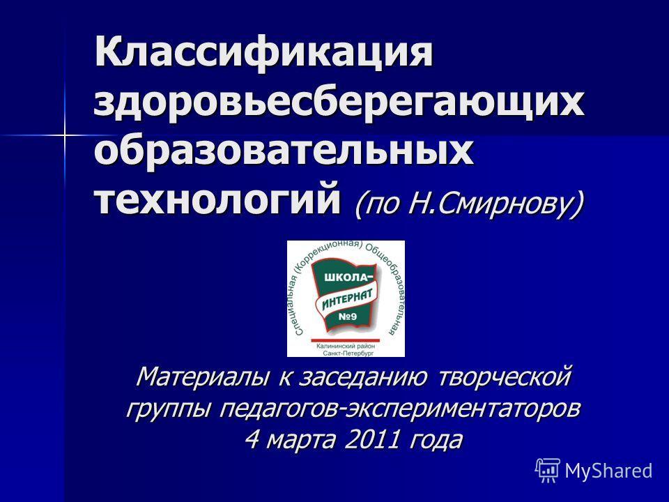 Материалы к заседанию творческой группы педагогов-экспериментаторов 4 марта 2011 года Классификация здоровьесберегающих образовательных технологий (по Н.Смирнову)