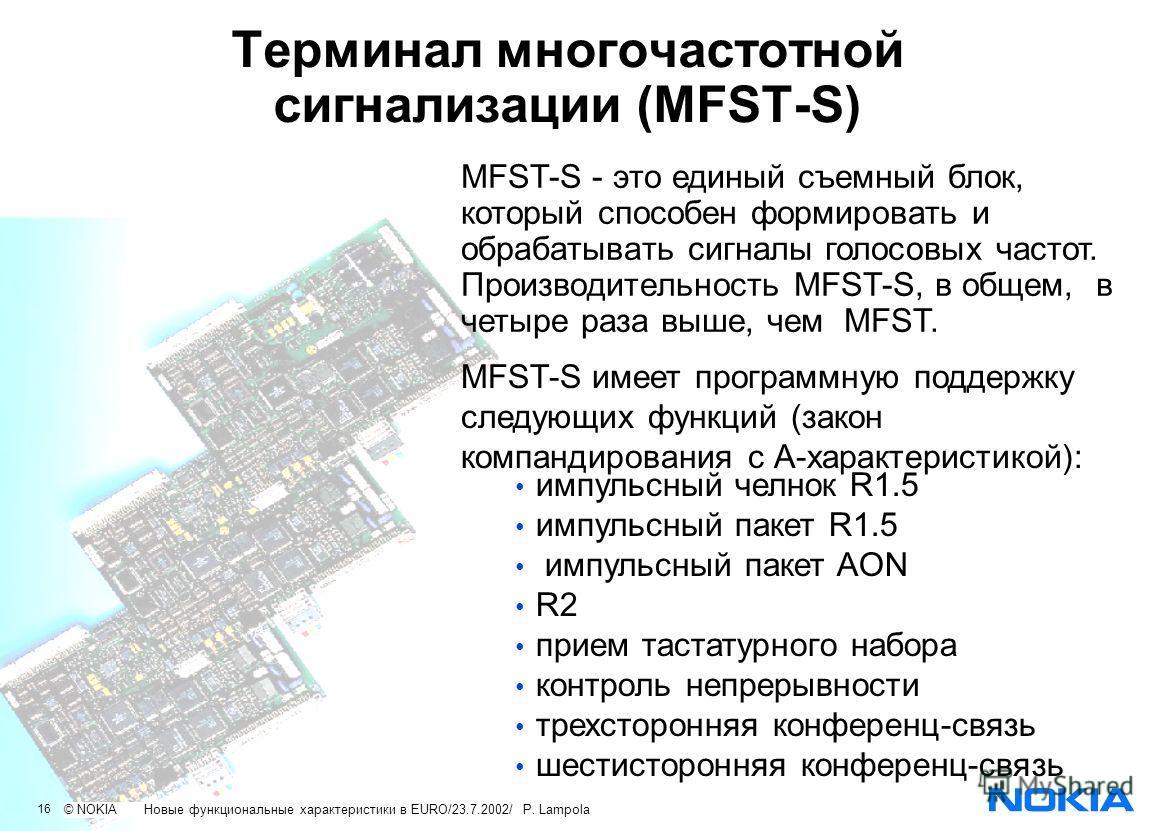 16 © NOKIA New features in EURO/23.7.2002/ P.Lampola Терминал многочастотной сигнализации (MFST-S) MFST-S имеет программную поддержку следующих функций (закон компандирования с А-характеристикой): импульсный челнок R1.5 импульсный пакет R1.5 импульсн