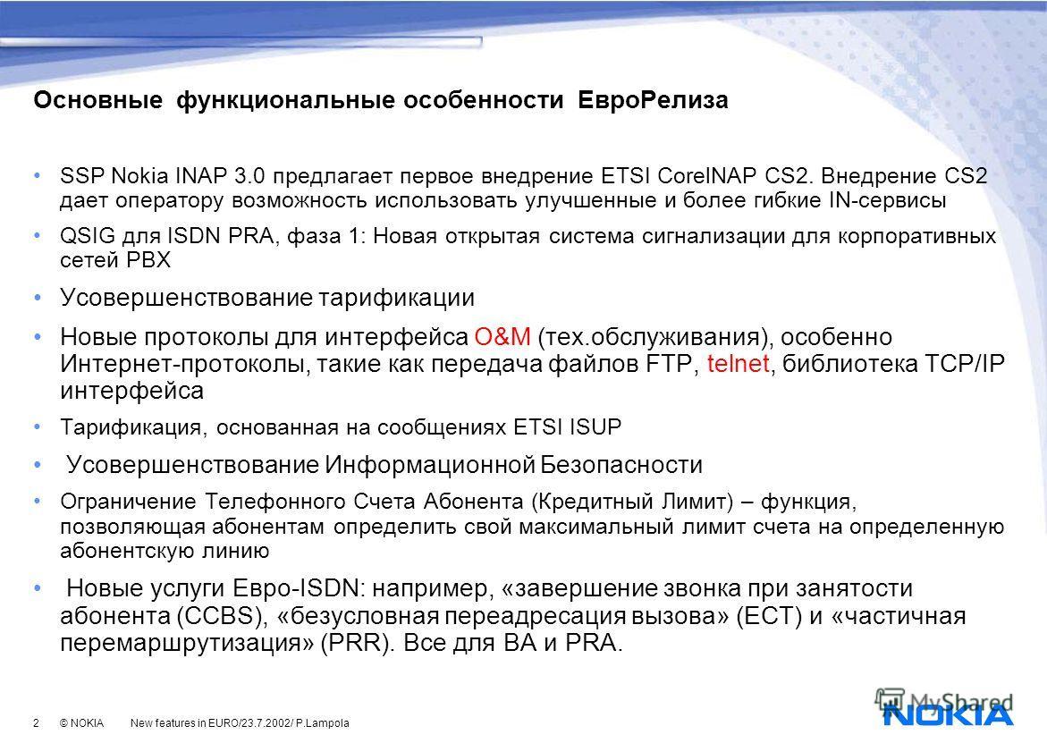 2 © NOKIA New features in EURO/23.7.2002/ P.Lampola Основные функциональные особенности ЕвроРелиза SSP Nokia INAP 3.0 предлагает первое внедрение ETSI CorelNAP CS2. Внедрение CS2 дает оператору возможность использовать улучшенные и более гибкие IN-се