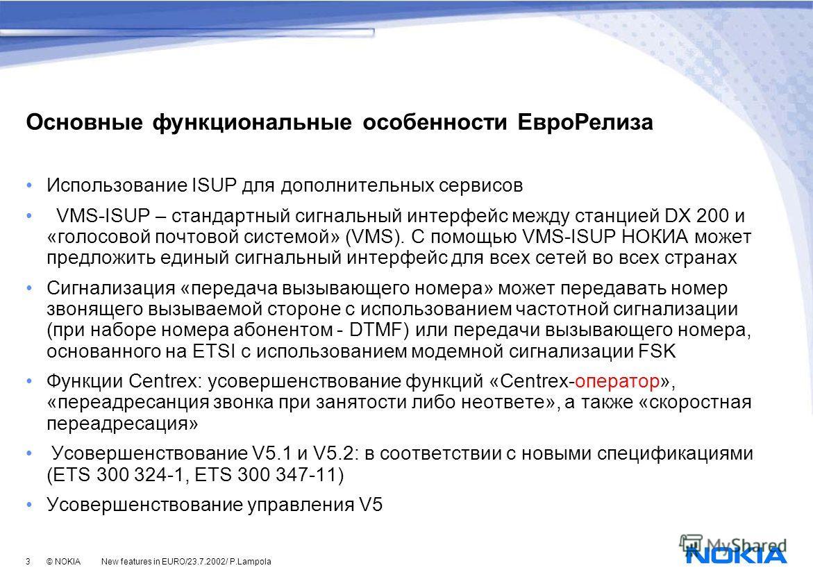 3 © NOKIA New features in EURO/23.7.2002/ P.Lampola Основные функциональные особенности ЕвроРелиза Использование ISUP для дополнительных сервисов VMS-ISUP – стандартный сигнальный интерфейс между станцией DX 200 и «голосовой почтовой системой» (VMS).
