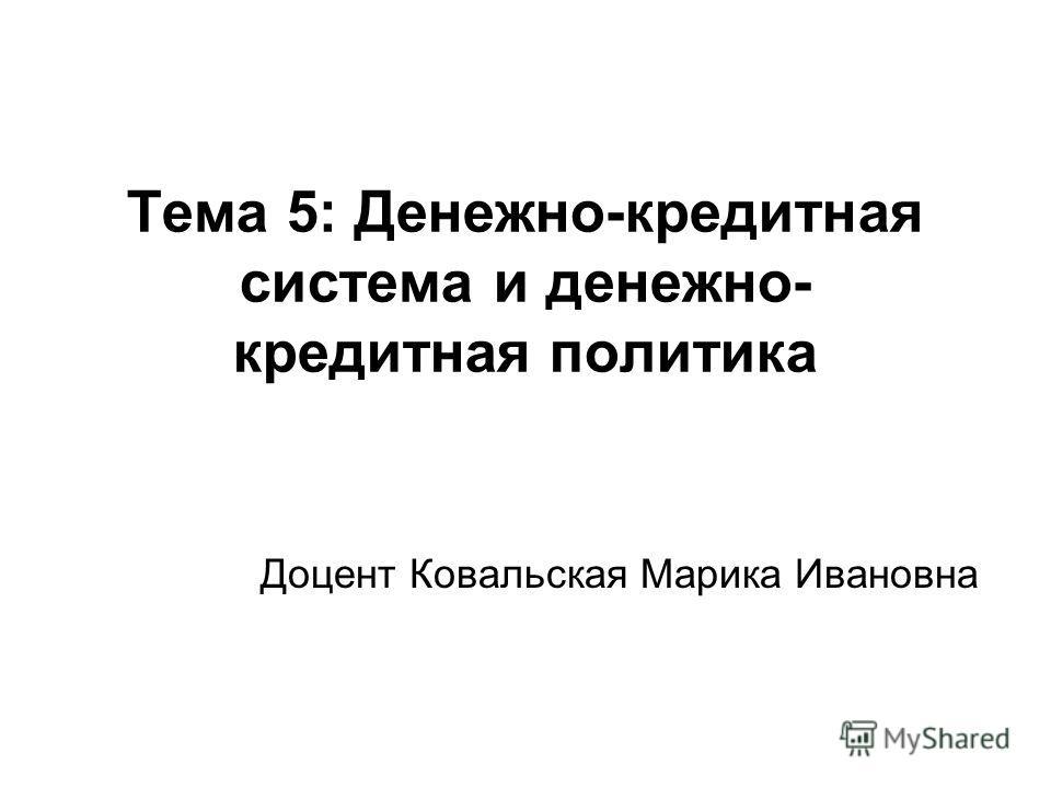 Тема 5: Денежно-кредитная система и денежно- кредитная политика Доцент Ковальская Марика Ивановна