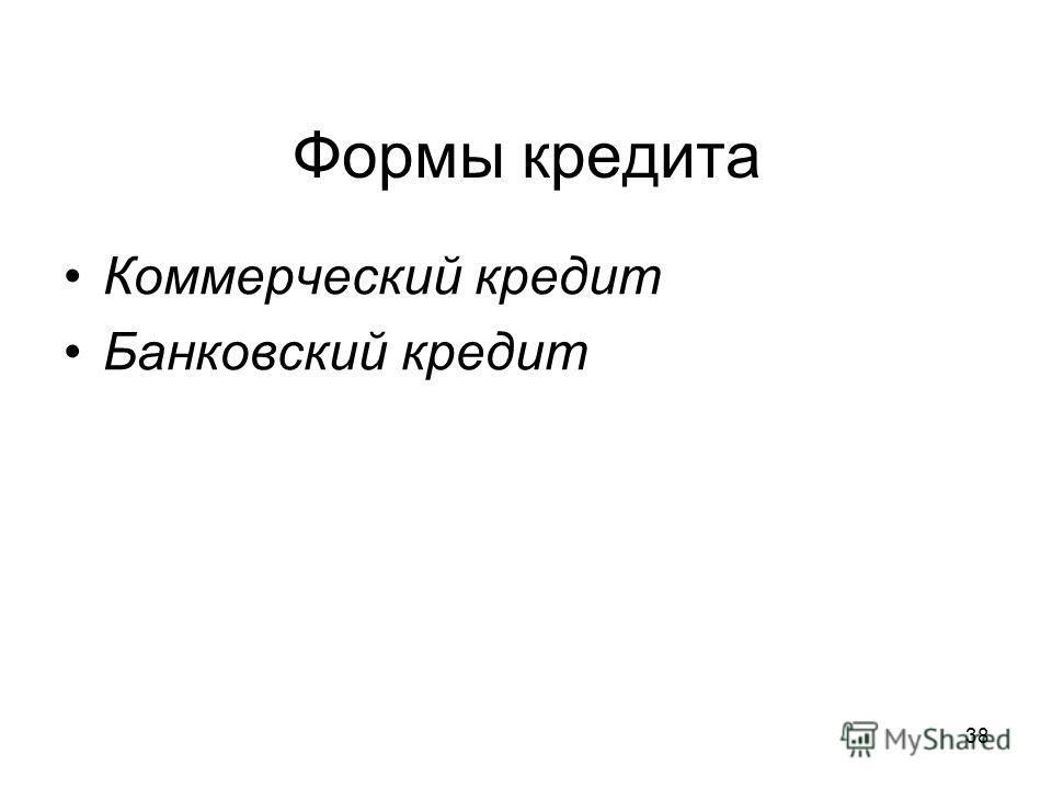 38 Формы кредита Коммерческий кредит Банковский кредит