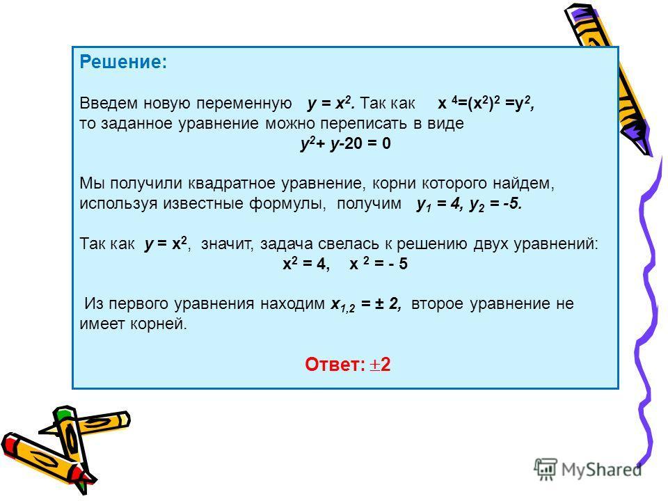 Решение: Введем новую переменную у = х 2. Так как х 4 =(х 2 ) 2 =у 2, то заданное уравнение можно переписать в виде у 2 + у-20 = 0 Мы получили квадратное уравнение, корни которого найдем, используя известные формулы, получим у 1 = 4, у 2 = -5. Так ка