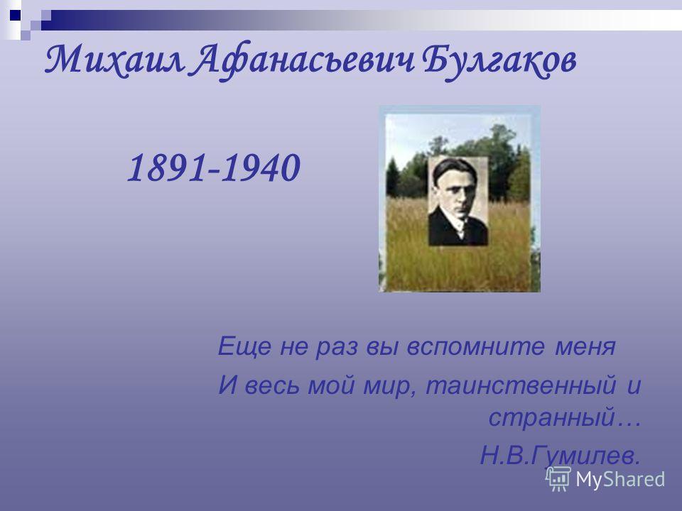 Михаил Афанасьевич Булгаков 1891-1940 Еще не раз вы вспомните меня И весь мой мир, таинственный и странный… Н.В.Гумилев.