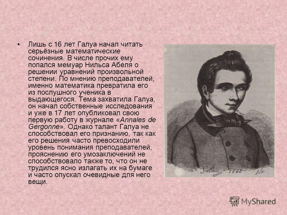 Лишь с 16 лет Галуа начал читать серьёзные математические сочинения. В числе прочих ему попался мемуар Нильса Абеля о решении уравнений произвольной степени. По мнению преподавателей, именно математика превратила его из послушного ученика в выдающего