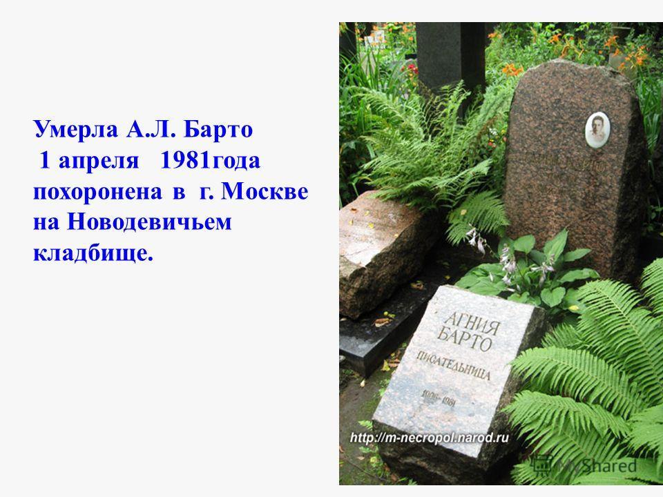 Умерла А.Л. Барто 1 апреля 1981года похоронена в г. Москве на Новодевичьем кладбище.