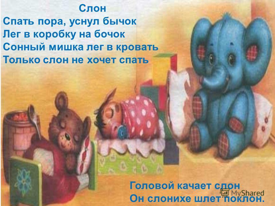 Слон Спать пора, уснул бычок Лег в коробку на бочок Сонный мишка лег в кровать Только слон не хочет спать Головой качает слон Он слонихе шлет поклон.