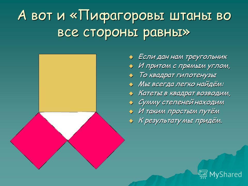 А вот и «Пифагоровы штаны во все стороны равны» Если дан нам треугольник Если дан нам треугольник И притом с прямым углом, И притом с прямым углом, То квадрат гипотенузы То квадрат гипотенузы Мы всегда легко найдём: Мы всегда легко найдём: Катеты в к