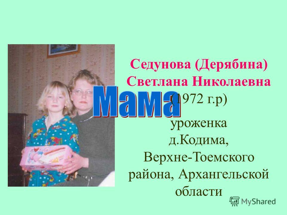 Седунова (Дерябина) Светлана Николаевна (1972 г.р) уроженка д.Кодима, Верхне-Тоемского района, Архангельской области