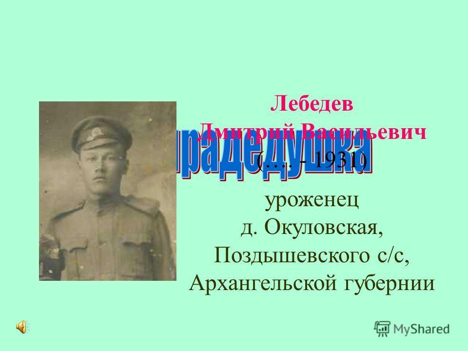 Лебедев Дмитрий Васильевич (…. - 1931) уроженец д. Окуловская, Поздышевского с/с, Архангельской губернии