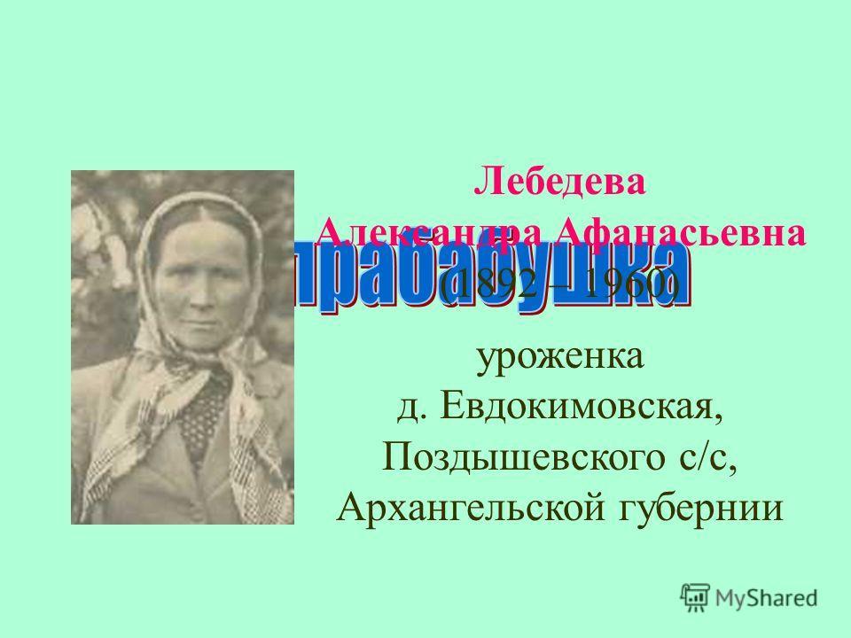 Лебедева Александра Афанасьевна (1892 – 1960) уроженка д. Евдокимовская, Поздышевского с/с, Архангельской губернии