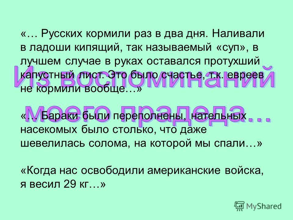 «… Русских кормили раз в два дня. Наливали в ладоши кипящий, так называемый «суп», в лучшем случае в руках оставался протухший капустный лист. Это было счастье, т.к. евреев не кормили вообще…» «… Бараки были переполнены, нательных насекомых было стол