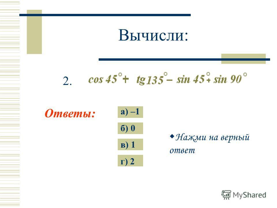 Вычисли: Ответы: а) –1 б) 0 в) 1 г) 2 1. Нажми на верный ответ