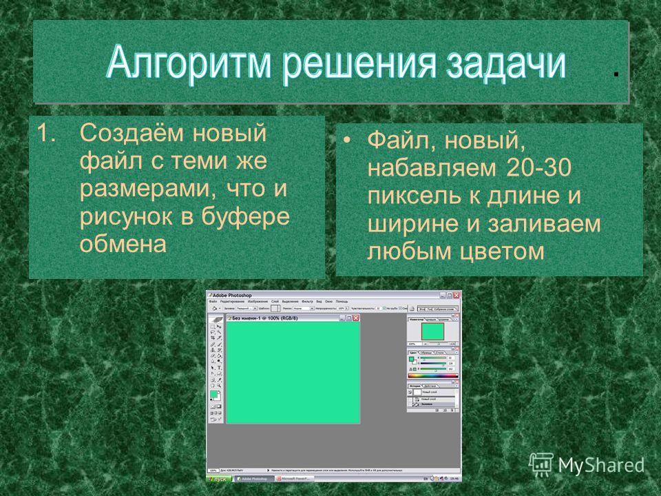 1.Создаём новый файл с теми же размерами, что и рисунок в буфере обмена Файл, новый, набавляем 20-30 пиксель к длине и ширине и заливаем любым цветом..