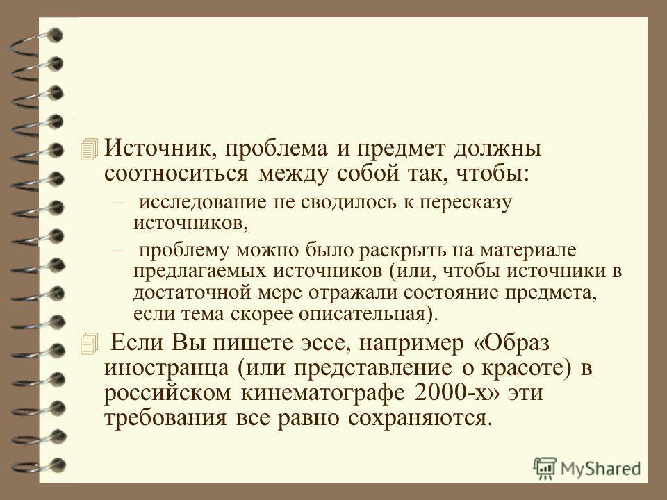 4 Источник, проблема и предмет должны соотноситься между собой так, чтобы: – исследование не сводилось к пересказу источников, – проблему можно было раскрыть на материале предлагаемых источников (или, чтобы источники в достаточной мере отражали состо