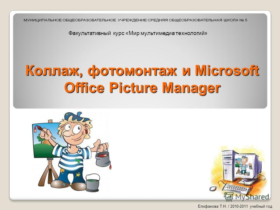 Коллаж, фотомонтаж и Microsoft Office Picture Manager Епифанова Т.Н. / 2010-2011 учебный год Факультативный курс «Мир мультимедиа технологий»