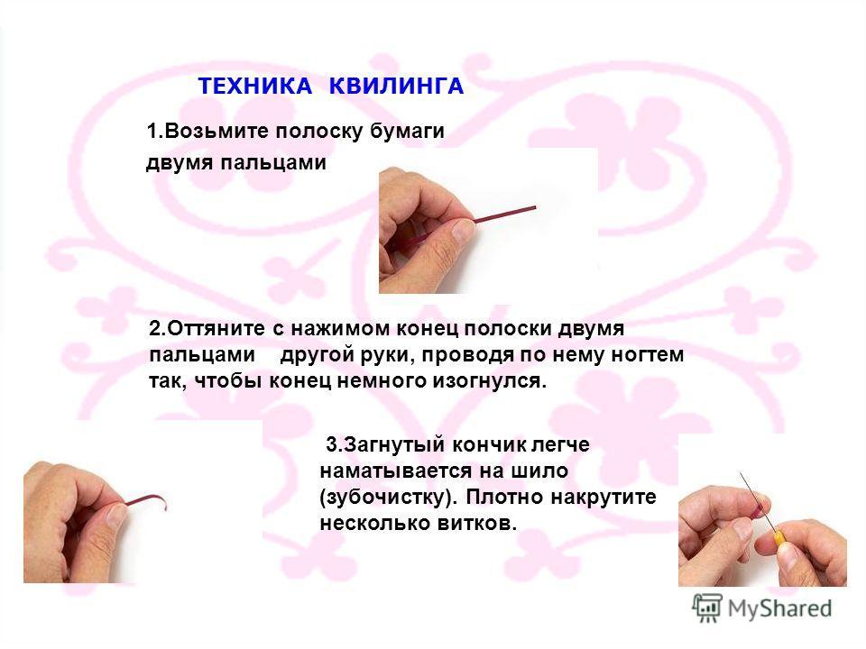 ТЕХНИКА КВИЛИНГА 1.Возьмите полоску бумаги двумя пальцами 2.Оттяните с нажимом конец полоски двумя пальцами другой руки, проводя по нему ногтем так, чтобы конец немного изогнулся. 3.Загнутый кончик легче наматывается на шило (зубочистку). Плотно накр