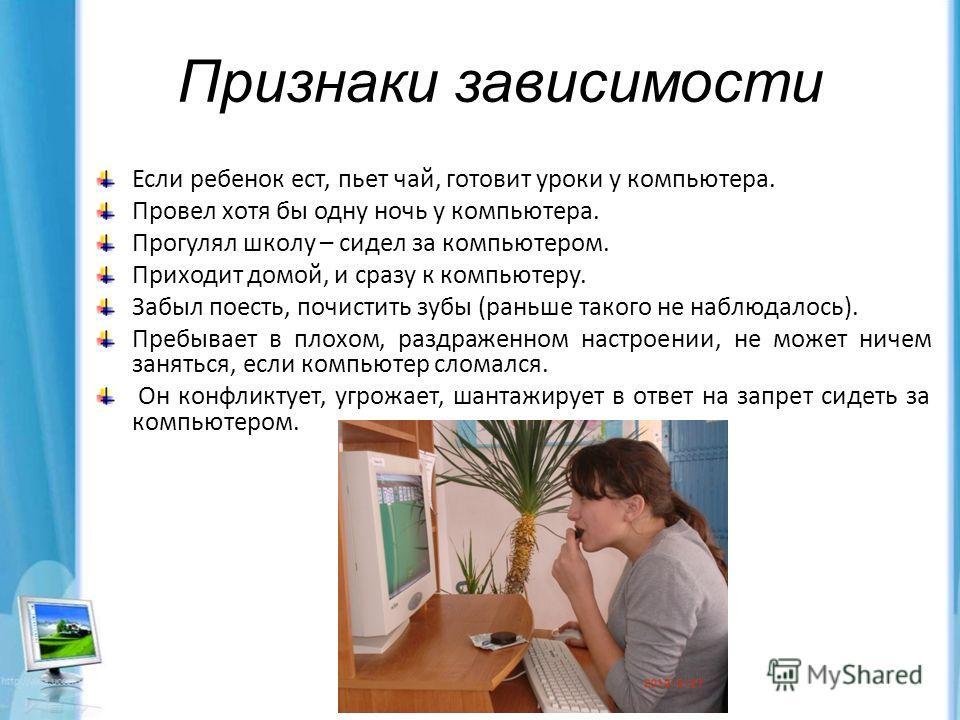 Признаки зависимости Если ребенок ест, пьет чай, готовит уроки у компьютера. Провел хотя бы одну ночь у компьютера. Прогулял школу – сидел за компьютером. Приходит домой, и сразу к компьютеру. Забыл поесть, почистить зубы (раньше такого не наблюдалос