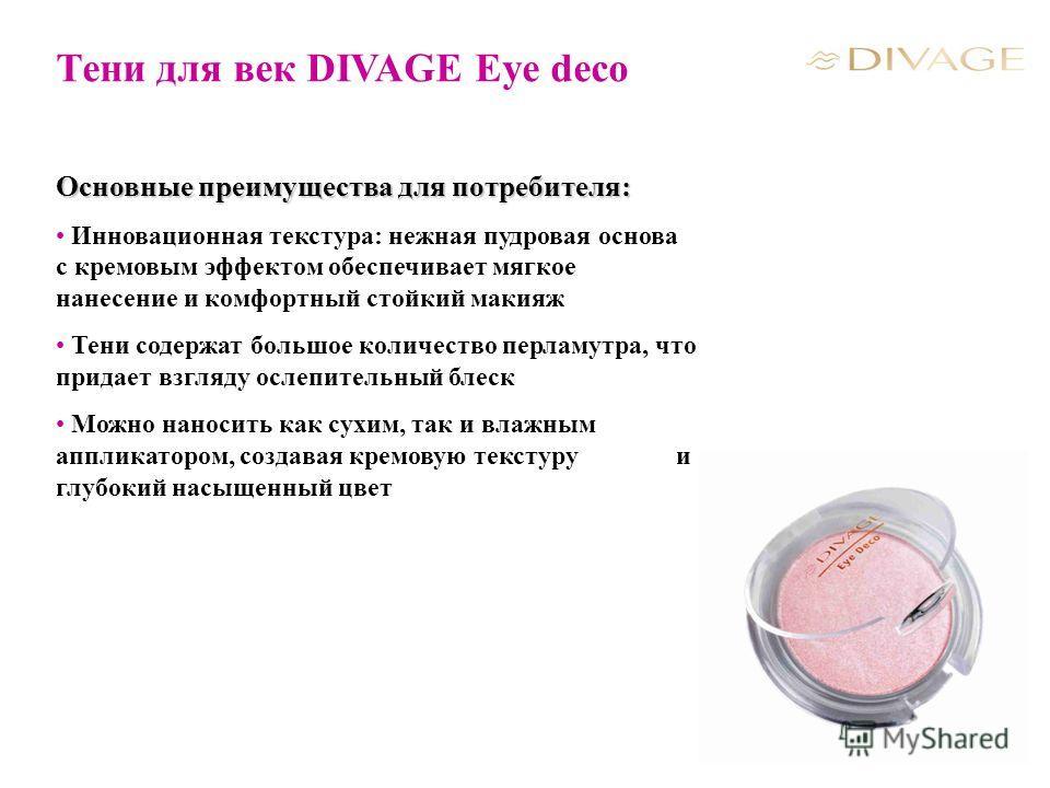 Тени для век DIVAGE Eye deco Основные преимущества для потребителя: Инновационная текстура: нежная пудровая основа c кремовым эффектом обеспечивает мягкое нанесение и комфортный стойкий макияж Тени содержат большое количество перламутра, что придает