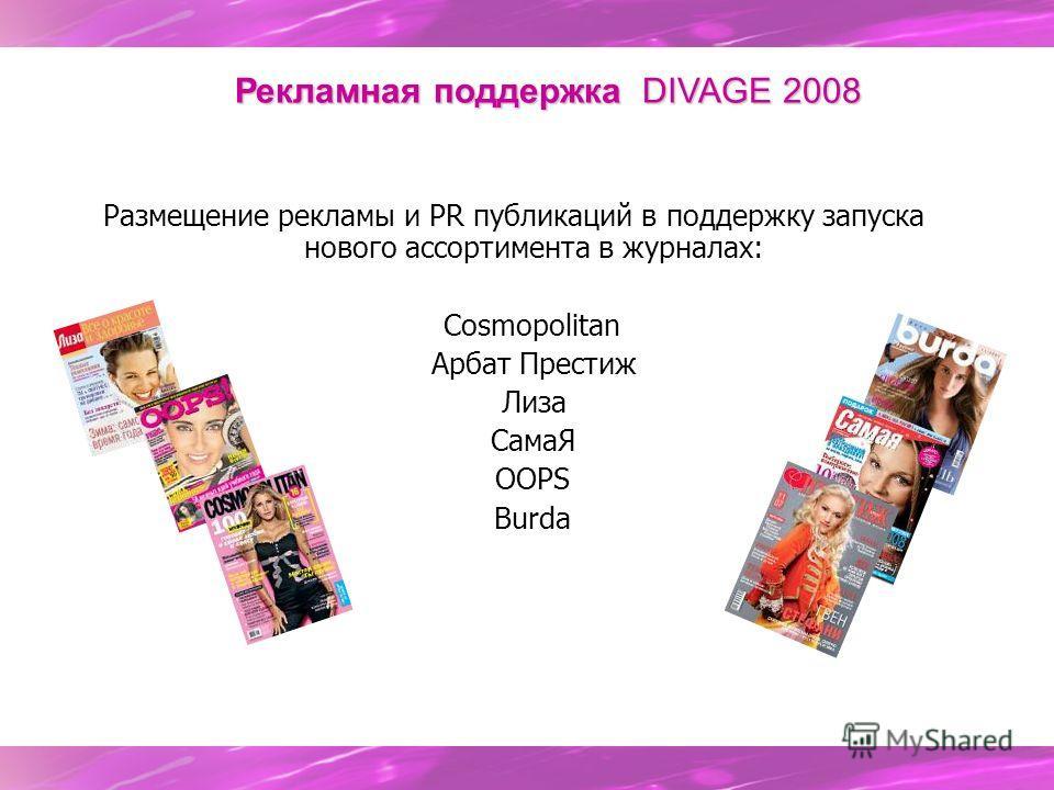 Размещение рекламы и PR публикаций в поддержку запуска нового ассортимента в журналах: Cosmopolitan Арбат Престиж Лиза СамаЯ OOPS Burda Рекламная поддержка DIVAGE 2008