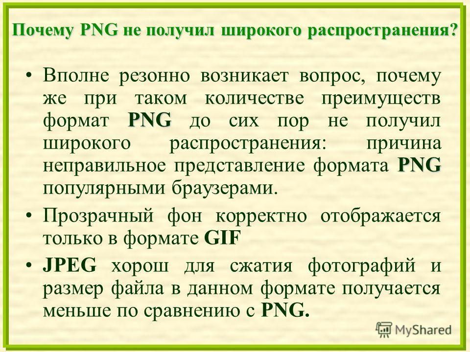 Почему PNG не получил широкого распространения? PNG PNGВполне резонно возникает вопрос, почему же при таком количестве преимуществ формат PNG до сих пор не получил широкого распространения: причина неправильное представление формата PNG популярными б