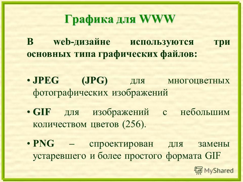 Графика для WWW В web-дизайне используются три основных типа графических файлов: JPEG (JPG)JPEG (JPG) для многоцветных фотографических изображений GIFGIF для изображений с небольшим количеством цветов (256). PNG – спроектирован для замены устаревшего
