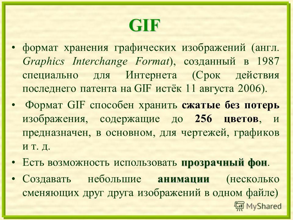 GIF формат хранения графических изображений (англ. Graphics Interchange Format), созданный в 1987 специально для Интернета (Срок действия последнего патента на GIF истёк 11 августа 2006). Формат GIF способен хранить сжатые без потерь изображения, сод