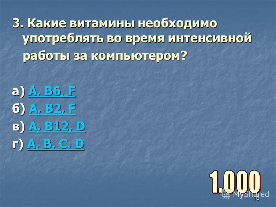 16 3. Какие витамины необходимо употреблять во время интенсивной работы за компьютером? работы за компьютером? а) А, В6, F А, В6, FА, В6, F б) A, B2, F A, B2, FA, B2, F в) A, B12, D A, B12, DA, B12, D г) A, B, C, D A, B, C, DA, B, C, D
