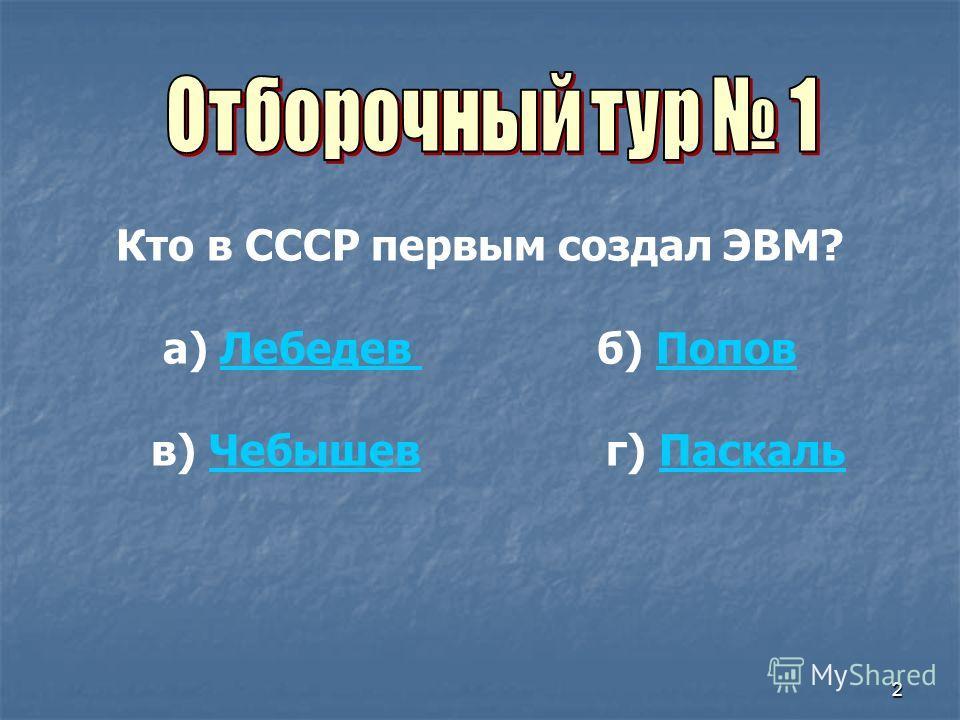 2 Кто в СССР первым создал ЭВМ? а) Лебедев б) ПоповЛебедев Попов в) Чебышев г) ПаскальЧебышевПаскаль
