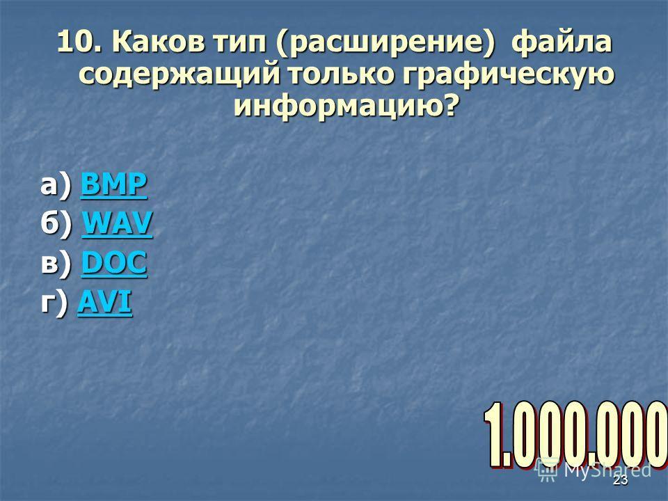 23 10. Каков тип (расширение) файла содержащий только графическую информацию? а) BMP BMP б) WAV WAV в) DOC DOC г) AVI AVI